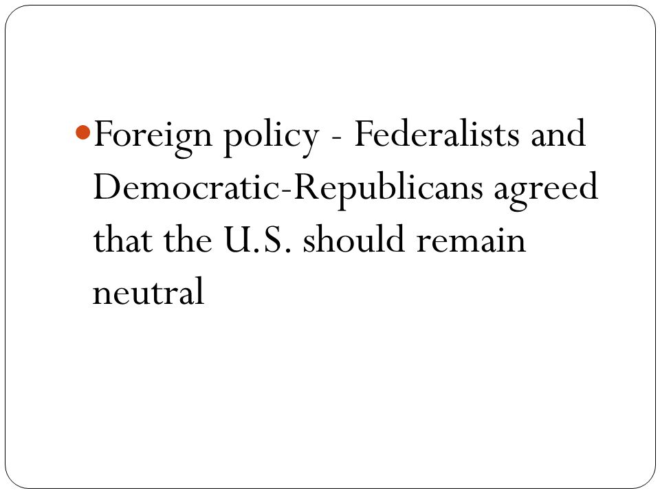 Foreign policy - Federalists and Democratic-Republicans agreed that the U.S. should remain neutral