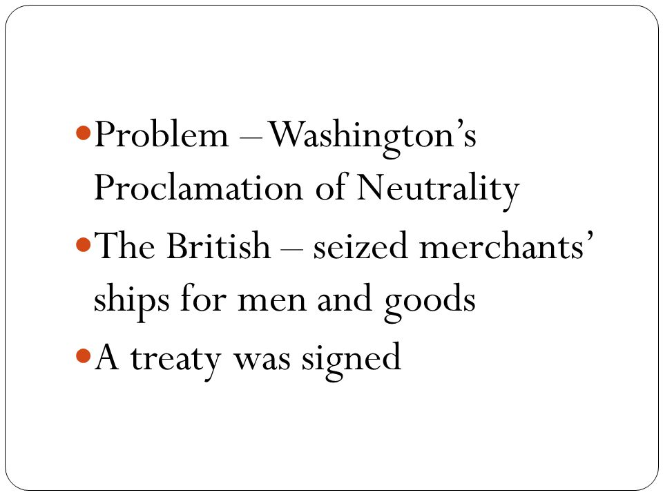 Problem – Washington's Proclamation of Neutrality The British – seized merchants' ships for men and goods A treaty was signed