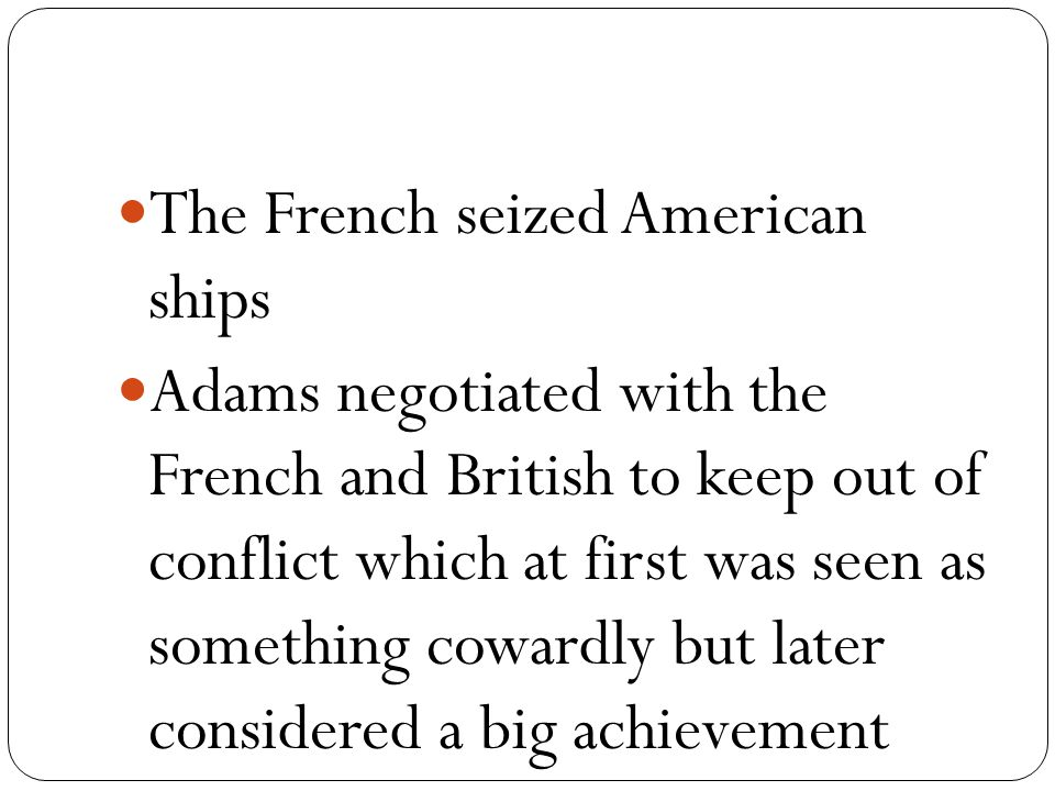 The French seized American ships Adams negotiated with the French and British to keep out of conflict which at first was seen as something cowardly but later considered a big achievement