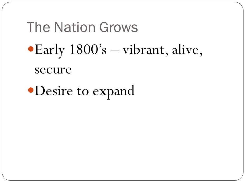 The Nation Grows Early 1800's – vibrant, alive, secure Desire to expand
