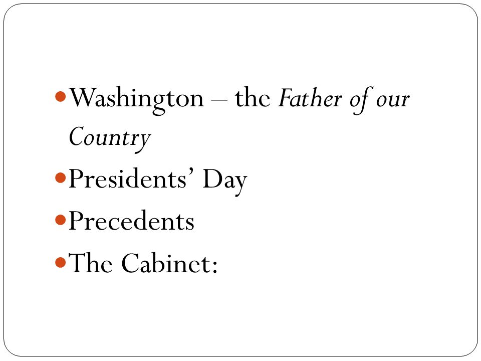 Washington – the Father of our Country Presidents' Day Precedents The Cabinet: