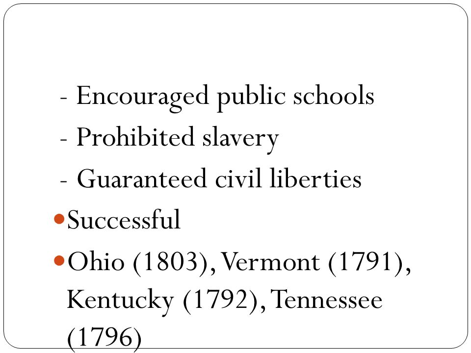 - Encouraged public schools - Prohibited slavery - Guaranteed civil liberties Successful Ohio (1803), Vermont (1791), Kentucky (1792), Tennessee (1796)