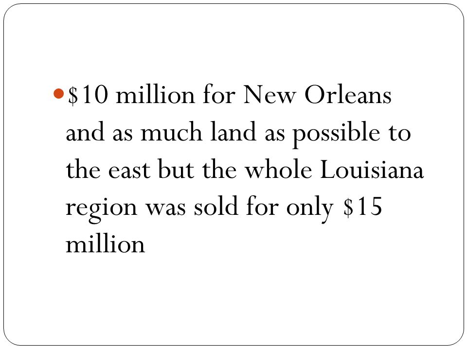 $10 million for New Orleans and as much land as possible to the east but the whole Louisiana region was sold for only $15 million