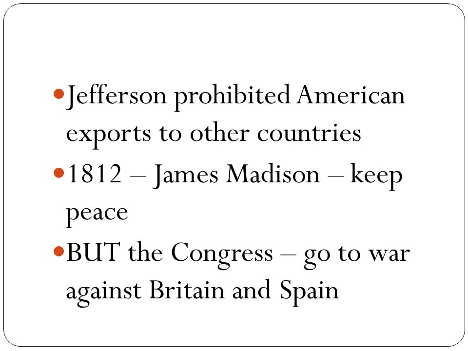 Jefferson prohibited American exports to other countries 1812 – James Madison – keep peace BUT the Congress – go to war against Britain and Spain