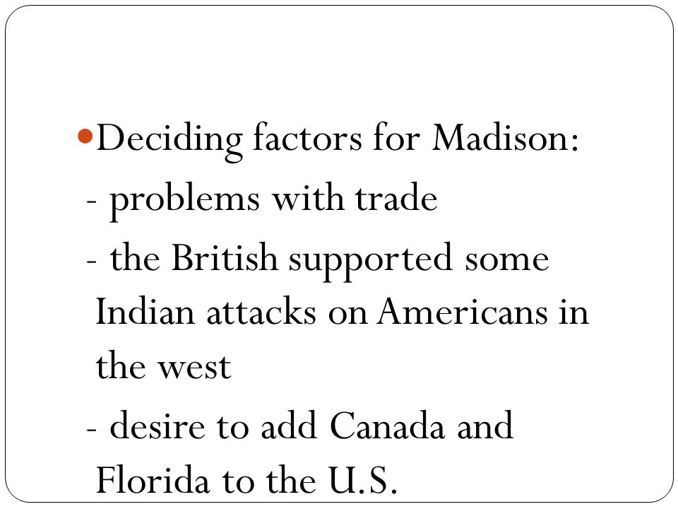 Deciding factors for Madison: - problems with trade - the British supported some Indian attacks on Americans in the west - desire to add Canada and Florida to the U.S.