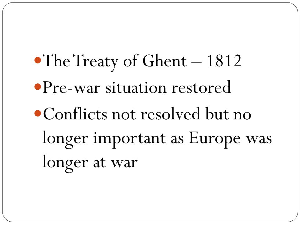 The Treaty of Ghent – 1812 Pre-war situation restored Conflicts not resolved but no longer important as Europe was longer at war