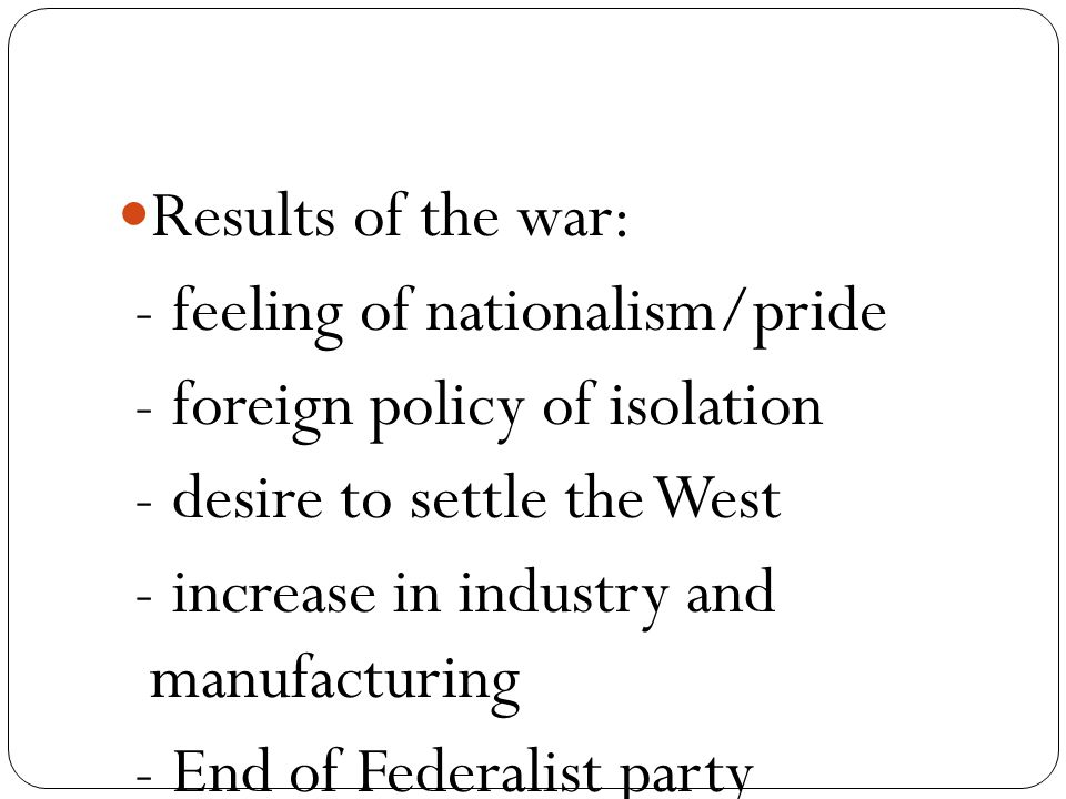 Results of the war: - feeling of nationalism/pride - foreign policy of isolation - desire to settle the West - increase in industry and manufacturing - End of Federalist party