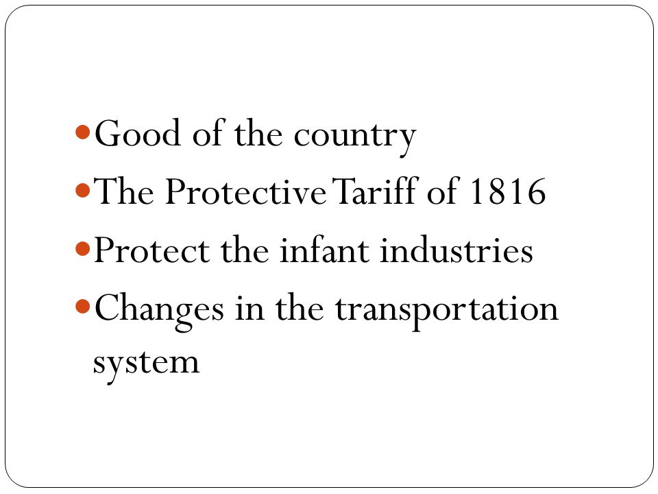 Good of the country The Protective Tariff of 1816 Protect the infant industries Changes in the transportation system