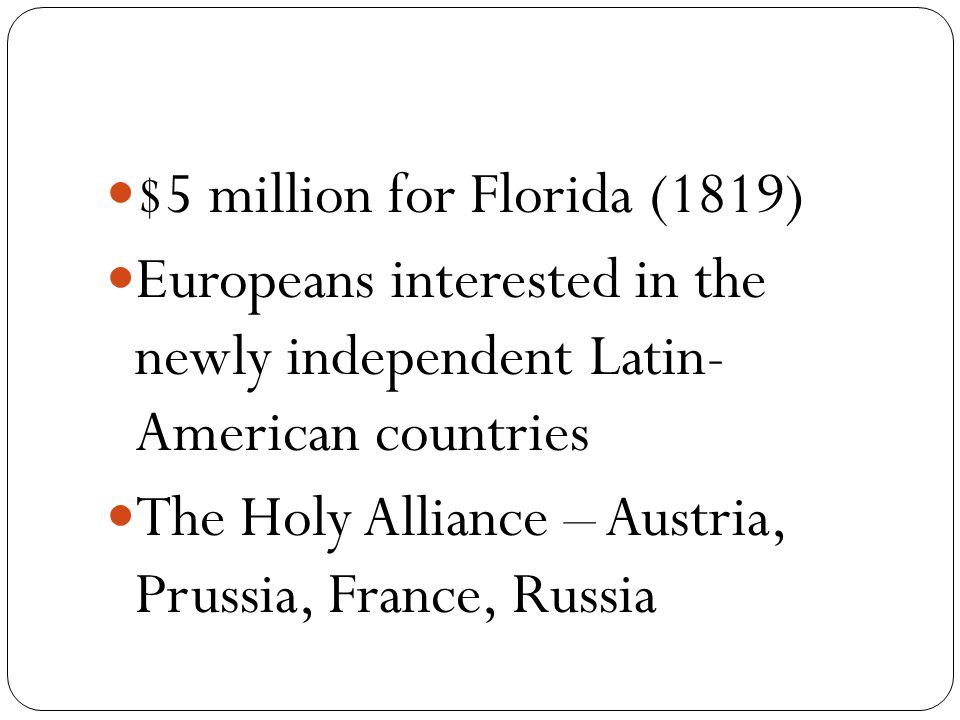 $5 million for Florida (1819) Europeans interested in the newly independent Latin- American countries The Holy Alliance – Austria, Prussia, France, Russia