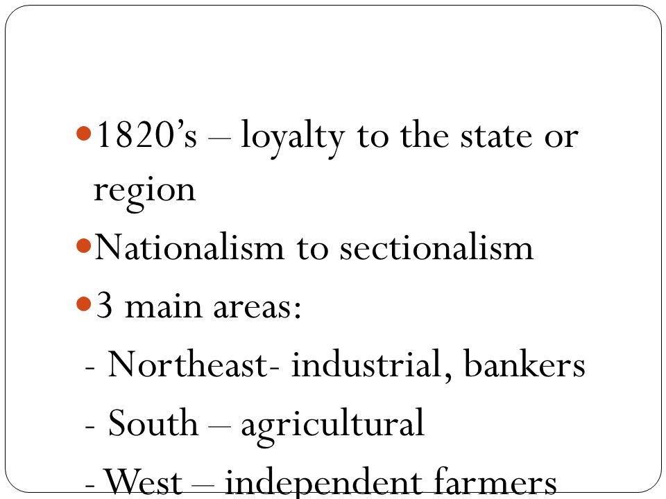 1820's – loyalty to the state or region Nationalism to sectionalism 3 main areas: - Northeast- industrial, bankers - South – agricultural - West – independent farmers