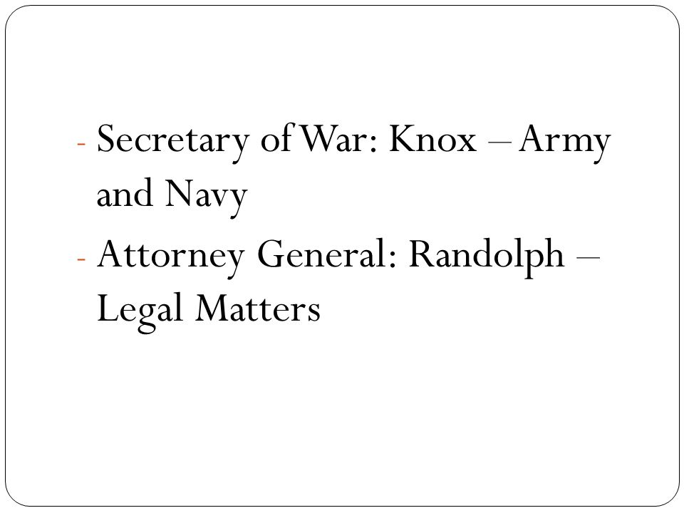 - Secretary of War: Knox – Army and Navy - Attorney General: Randolph – Legal Matters
