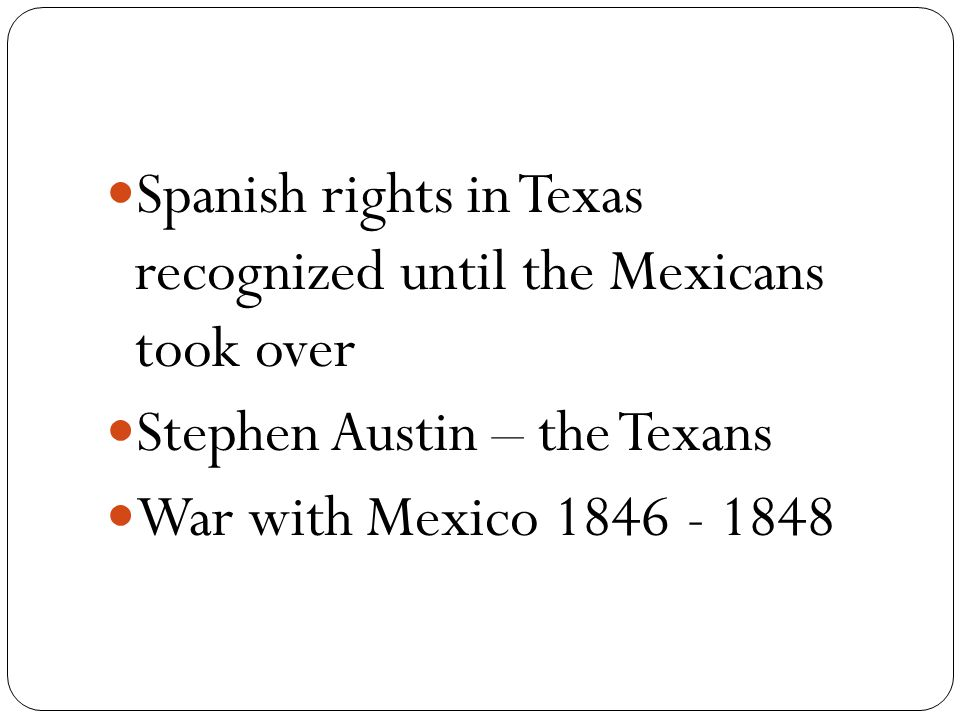 Spanish rights in Texas recognized until the Mexicans took over Stephen Austin – the Texans War with Mexico 1846 - 1848