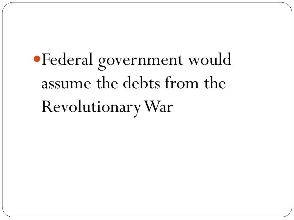 Federal government would assume the debts from the Revolutionary War