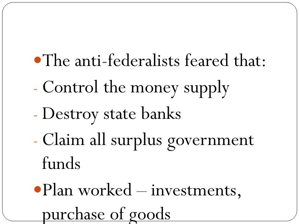The anti-federalists feared that: - Control the money supply - Destroy state banks - Claim all surplus government funds Plan worked – investments, purchase of goods