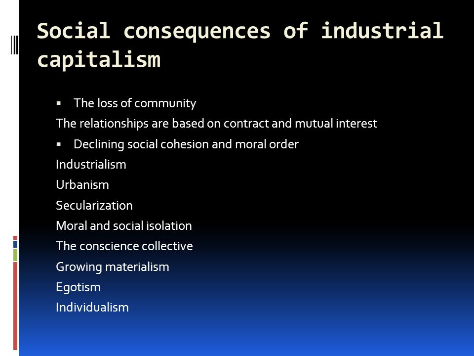 Social consequences of industrial capitalism  The loss of community The relationships are based on contract and mutual interest  Declining social cohesion and moral order Industrialism Urbanism Secularization Moral and social isolation The conscience collective Growing materialism Egotism Individualism