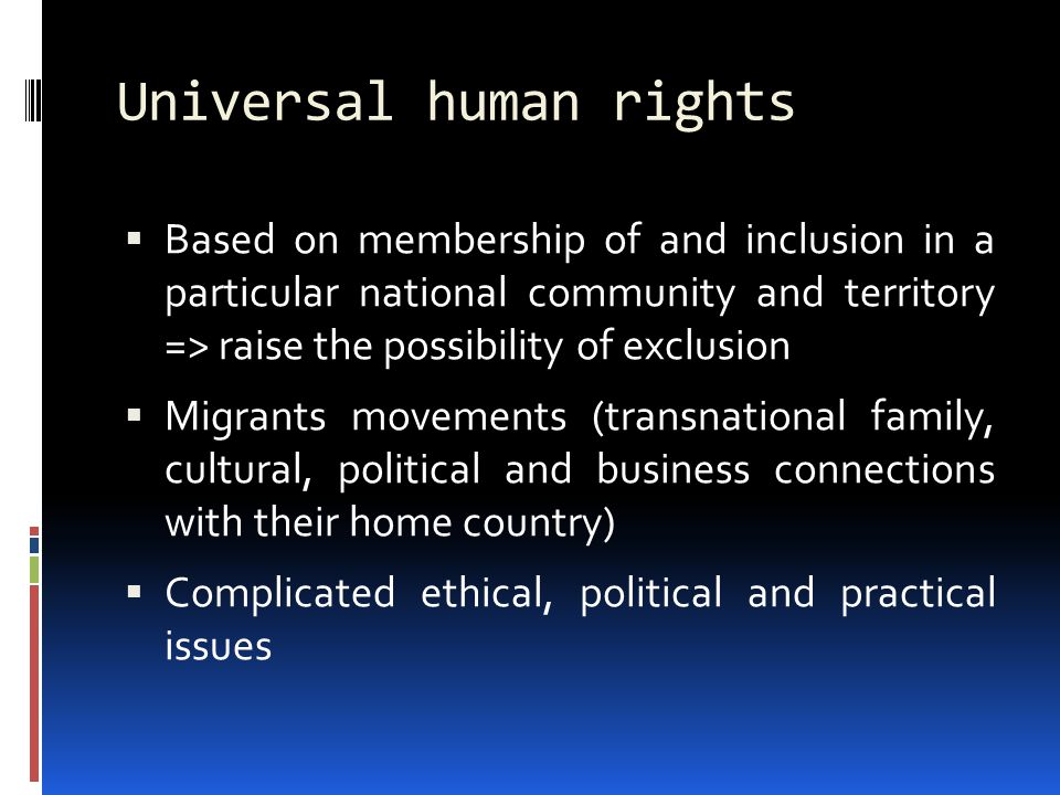 Universal human rights  Based on membership of and inclusion in a particular national community and territory => raise the possibility of exclusion  Migrants movements (transnational family, cultural, political and business connections with their home country)  Complicated ethical, political and practical issues