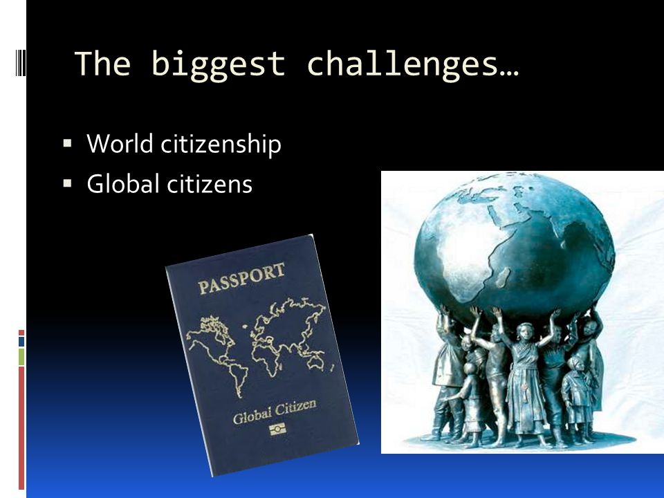 The biggest challenges…  World citizenship  Global citizens