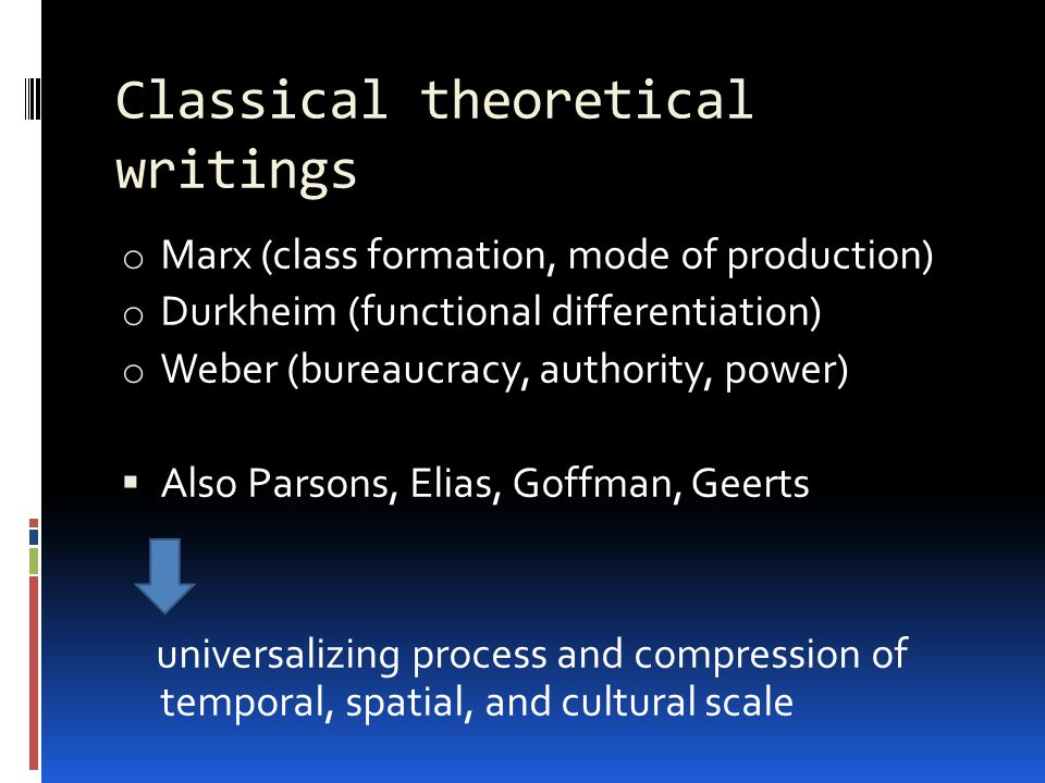 Classical theoretical writings o Marx (class formation, mode of production) o Durkheim (functional differentiation) o Weber (bureaucracy, authority, power)  Also Parsons, Elias, Goffman, Geerts universalizing process and compression of temporal, spatial, and cultural scale