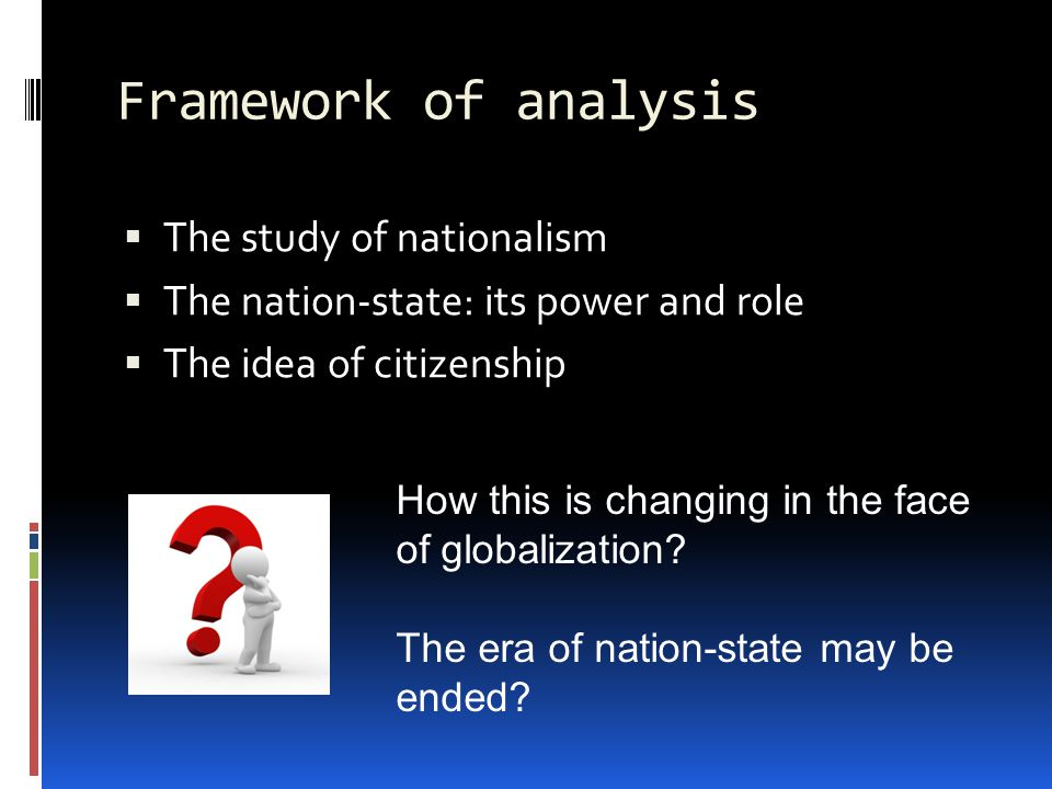 Framework of analysis  The study of nationalism  The nation-state: its power and role  The idea of citizenship How this is changing in the face of globalization.