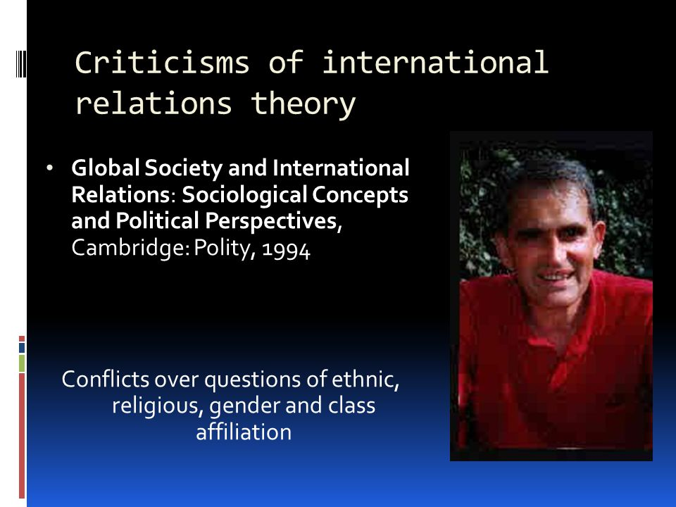 Criticisms of international relations theory Global Society and International Relations: Sociological Concepts and Political Perspectives, Cambridge: Polity, 1994 Conflicts over questions of ethnic, religious, gender and class affiliation