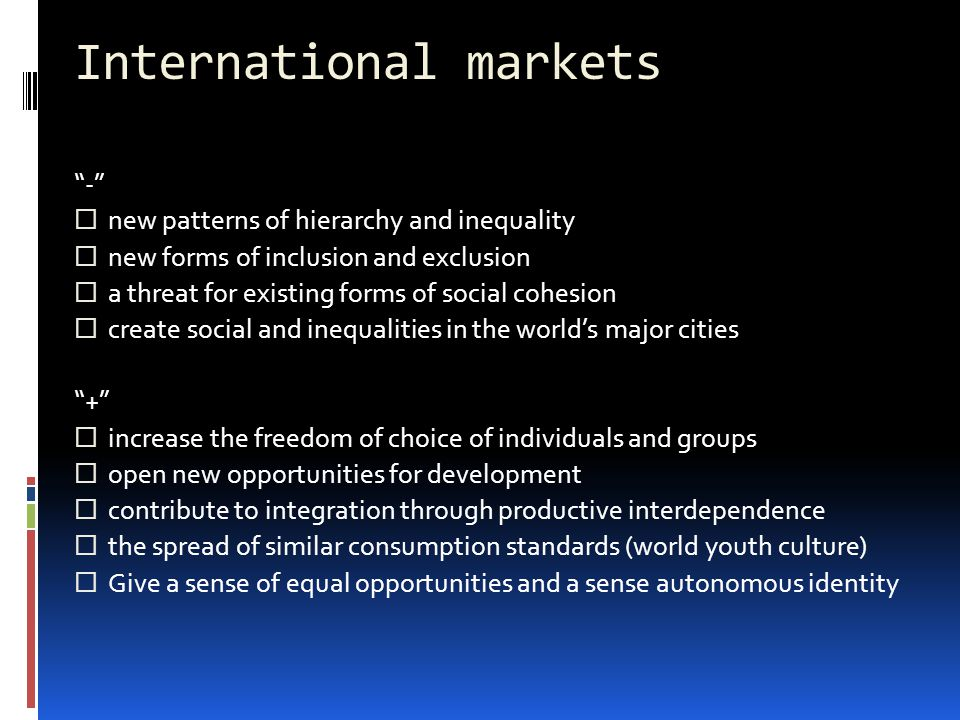International markets -  new patterns of hierarchy and inequality  new forms of inclusion and exclusion  a threat for existing forms of social cohesion  create social and inequalities in the world's major cities +  increase the freedom of choice of individuals and groups  open new opportunities for development  contribute to integration through productive interdependence  the spread of similar consumption standards (world youth culture)  Give a sense of equal opportunities and a sense autonomous identity