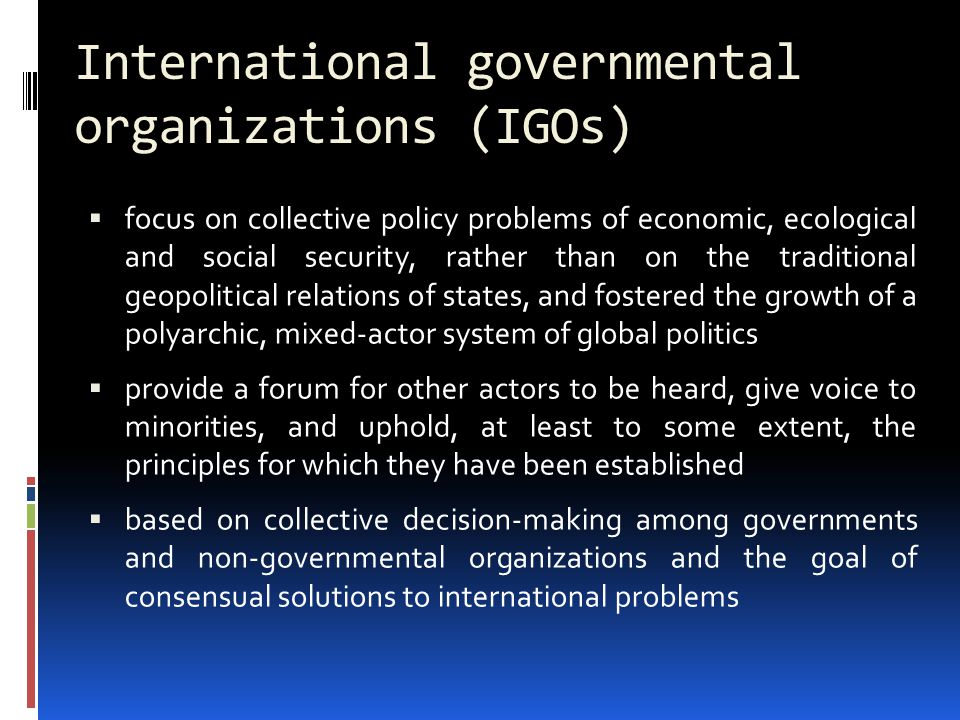International governmental organizations (IGOs)  focus on collective policy problems of economic, ecological and social security, rather than on the traditional geopolitical relations of states, and fostered the growth of a polyarchic, mixed-actor system of global politics  provide a forum for other actors to be heard, give voice to minorities, and uphold, at least to some extent, the principles for which they have been established  based on collective decision-making among governments and non-governmental organizations and the goal of consensual solutions to international problems