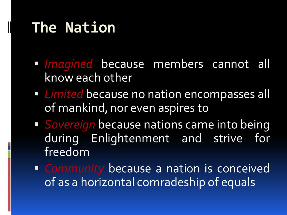 The Nation  Imagined because members cannot all know each other  Limited because no nation encompasses all of mankind, nor even aspires to  Sovereign because nations came into being during Enlightenment and strive for freedom  Community because a nation is conceived of as a horizontal comradeship of equals