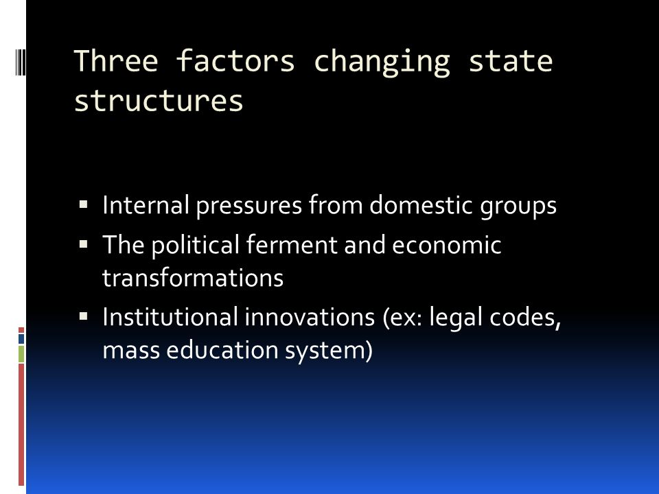 Three factors changing state structures  Internal pressures from domestic groups  The political ferment and economic transformations  Institutional innovations (ex: legal codes, mass education system)