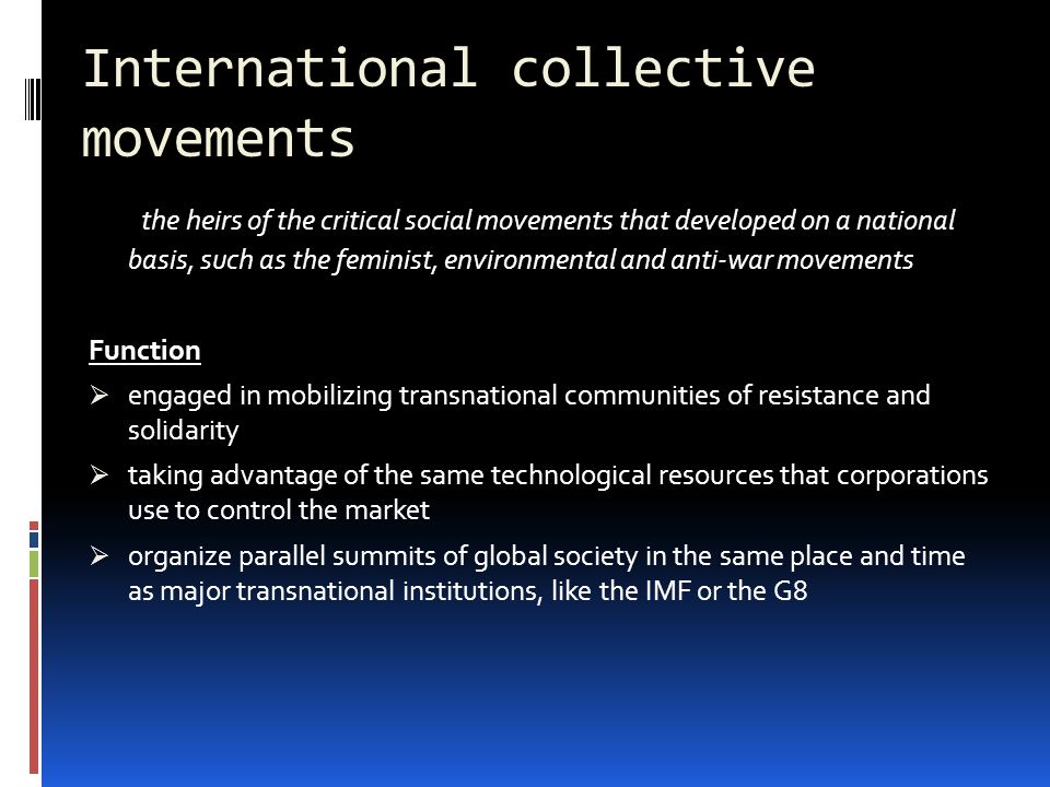 International collective movements the heirs of the critical social movements that developed on a national basis, such as the feminist, environmental and anti-war movements Function  engaged in mobilizing transnational communities of resistance and solidarity  taking advantage of the same technological resources that corporations use to control the market  organize parallel summits of global society in the same place and time as major transnational institutions, like the IMF or the G8