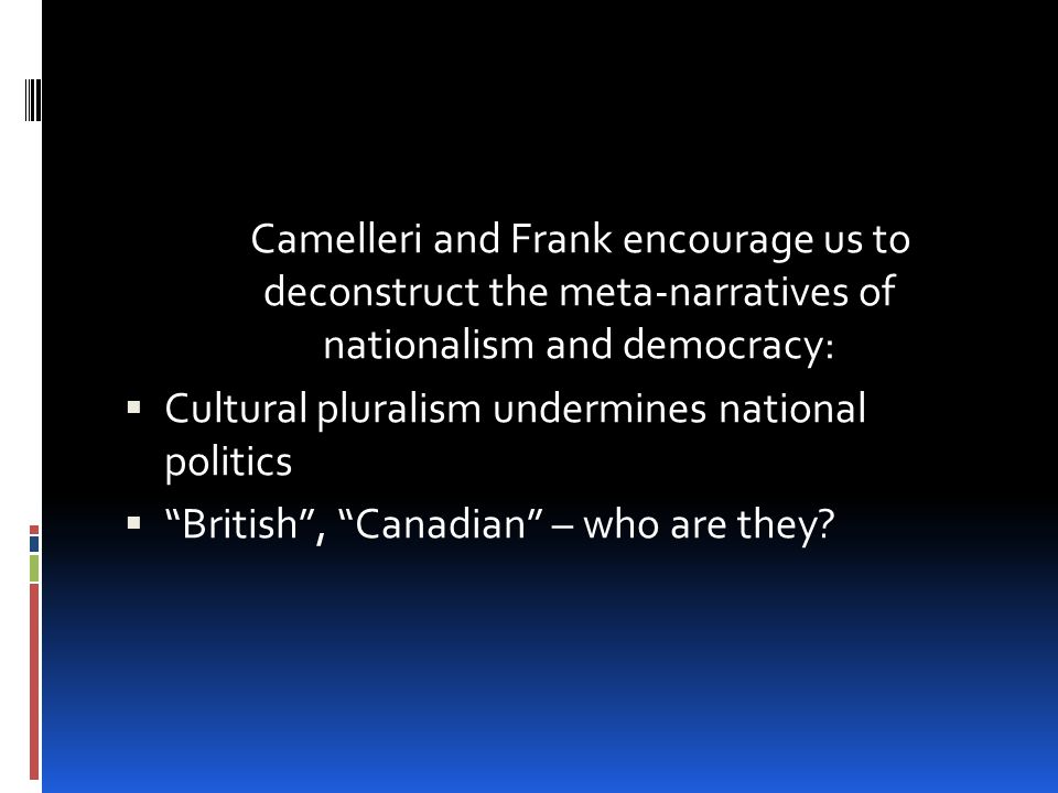 Camelleri and Frank encourage us to deconstruct the meta-narratives of nationalism and democracy:  Cultural pluralism undermines national politics  British , Canadian – who are they