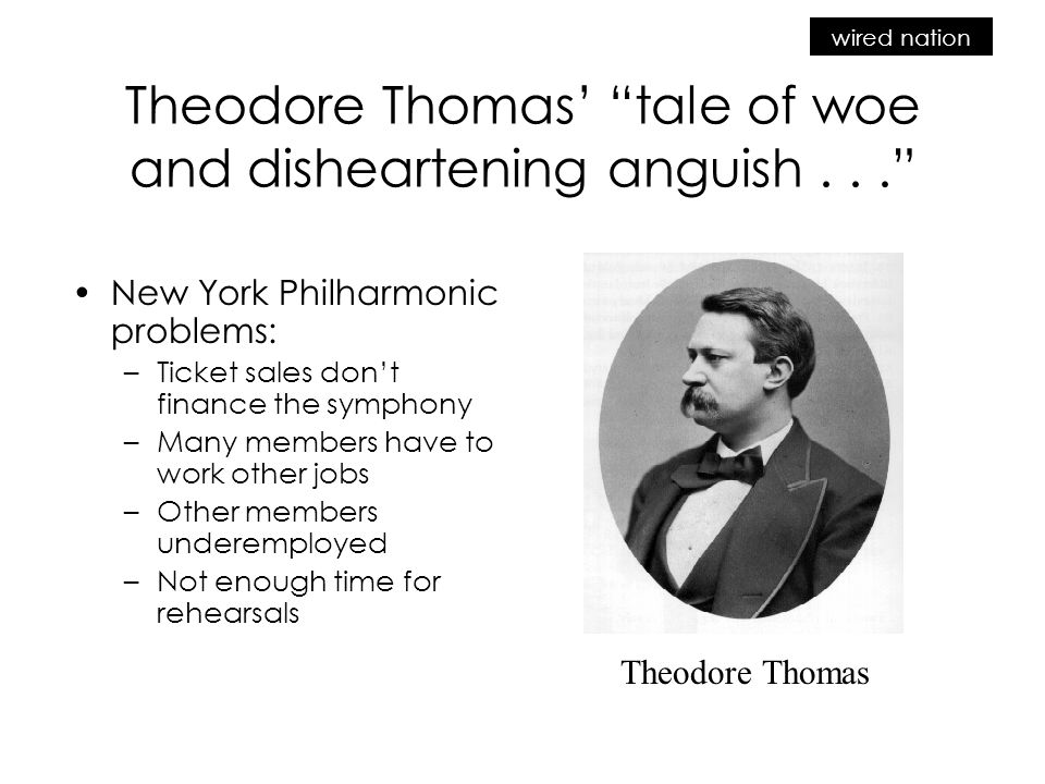 wired nation Theodore Thomas' tale of woe and disheartening anguish... New York Philharmonic problems: –Ticket sales don't finance the symphony –Many members have to work other jobs –Other members underemployed –Not enough time for rehearsals Theodore Thomas