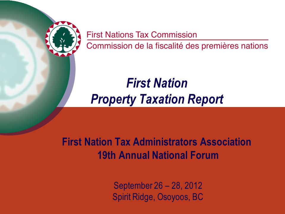 First Nation Property Taxation Report First Nation Tax Administrators Association 19th Annual National Forum September 26 – 28, 2012 Spirit Ridge, Osoyoos, BC