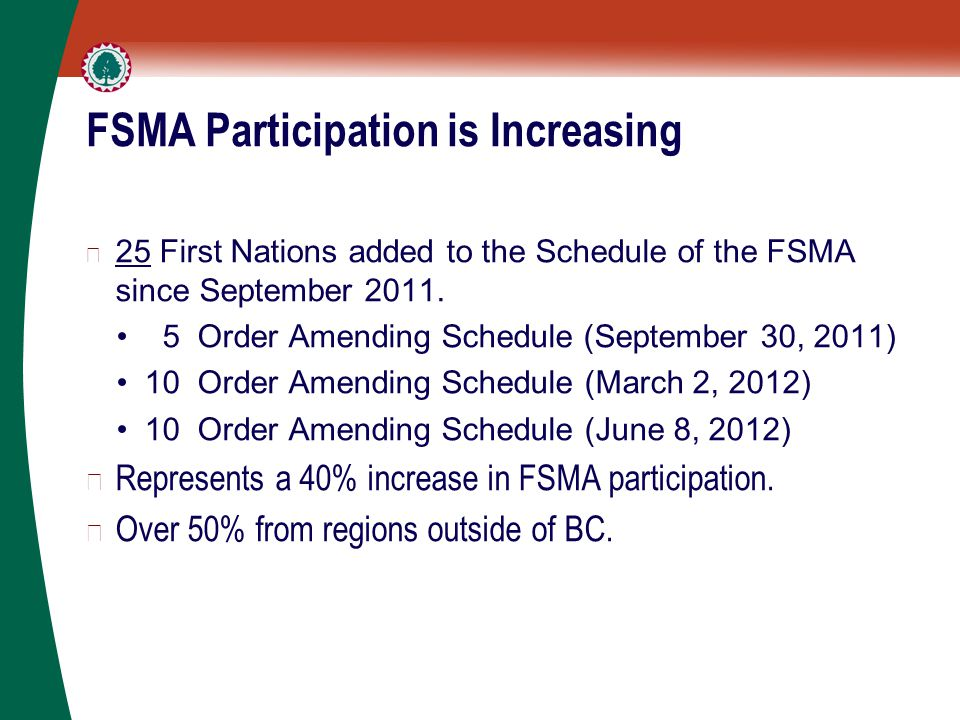 FSMA Participation is Increasing ▶ 25 First Nations added to the Schedule of the FSMA since September 2011.
