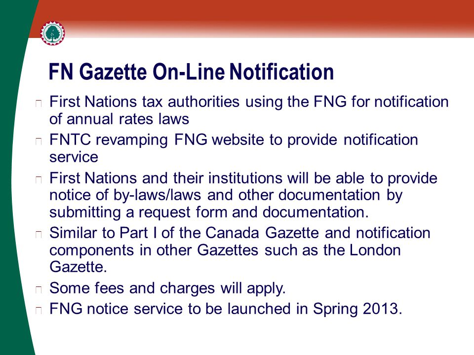 FN Gazette On-Line Notification ▶ First Nations tax authorities using the FNG for notification of annual rates laws ▶ FNTC revamping FNG website to provide notification service ▶ First Nations and their institutions will be able to provide notice of by-laws/laws and other documentation by submitting a request form and documentation.