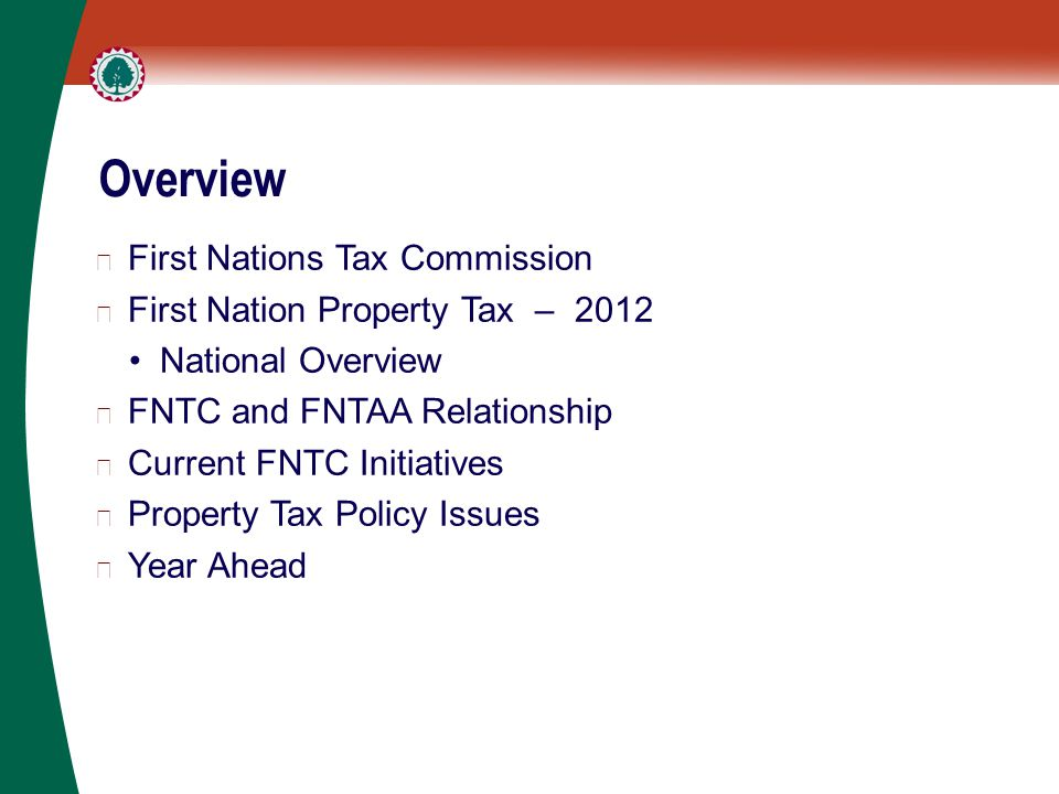 Overview ▶ First Nations Tax Commission ▶ First Nation Property Tax – 2012 National Overview ▶ FNTC and FNTAA Relationship ▶ Current FNTC Initiatives ▶ Property Tax Policy Issues ▶ Year Ahead