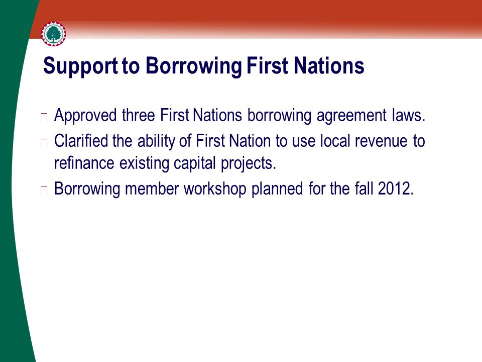Support to Borrowing First Nations ▶ Approved three First Nations borrowing agreement laws.