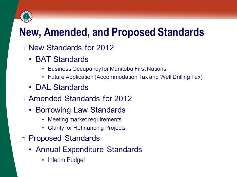 New, Amended, and Proposed Standards ▶ New Standards for 2012 BAT Standards Business Occupancy for Manitoba First Nations Future Application (Accommodation Tax and Well Drilling Tax) DAL Standards ▶ Amended Standards for 2012 Borrowing Law Standards Meeting market requirements Clarity for Refinancing Projects ▶ Proposed Standards Annual Expenditure Standards Interim Budget