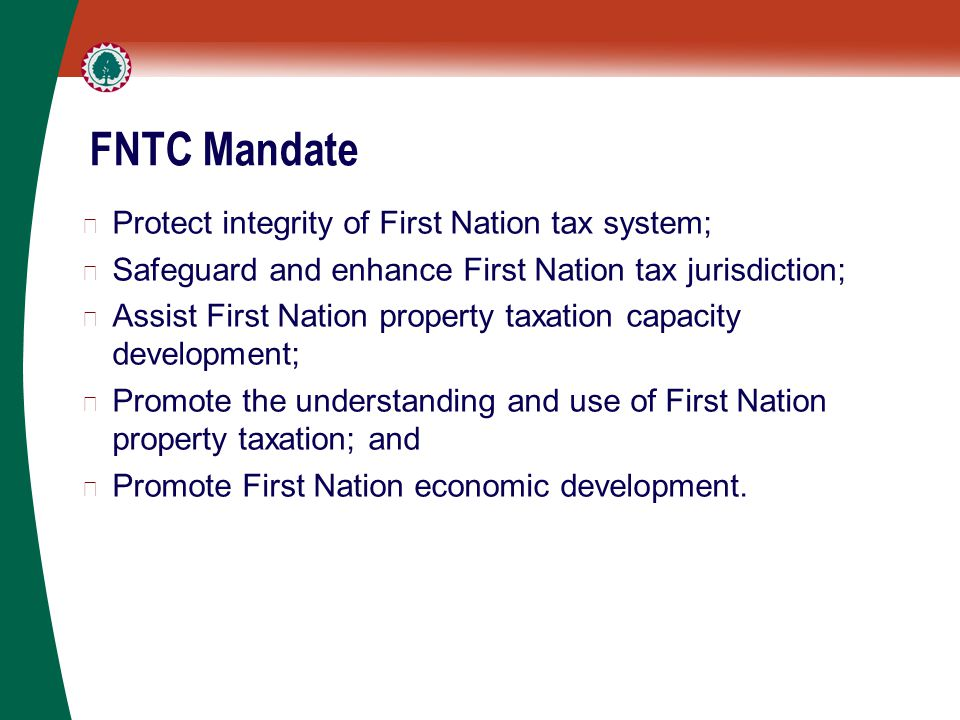 FNTC Mandate ▶ Protect integrity of First Nation tax system; ▶ Safeguard and enhance First Nation tax jurisdiction; ▶ Assist First Nation property taxation capacity development; ▶ Promote the understanding and use of First Nation property taxation; and ▶ Promote First Nation economic development.