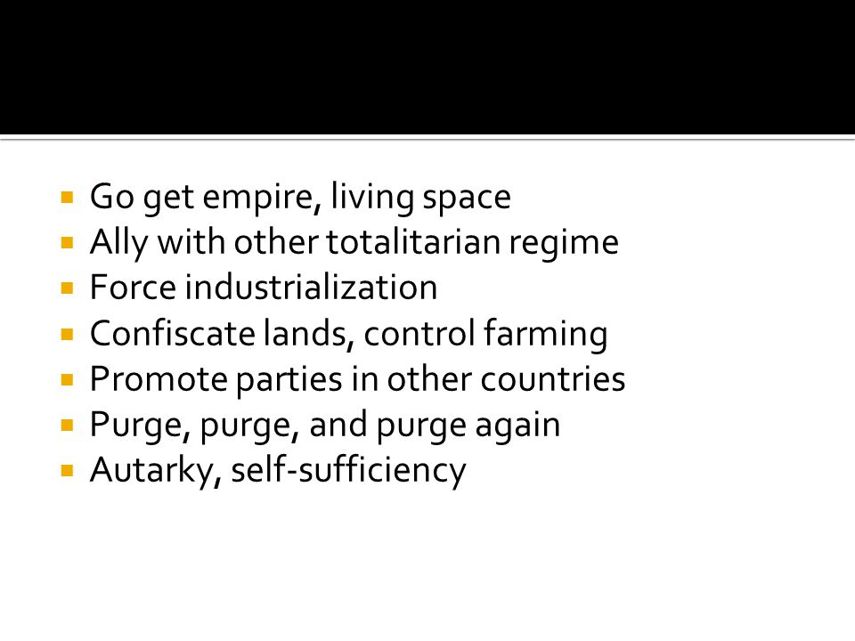  Go get empire, living space  Ally with other totalitarian regime  Force industrialization  Confiscate lands, control farming  Promote parties in other countries  Purge, purge, and purge again  Autarky, self-sufficiency