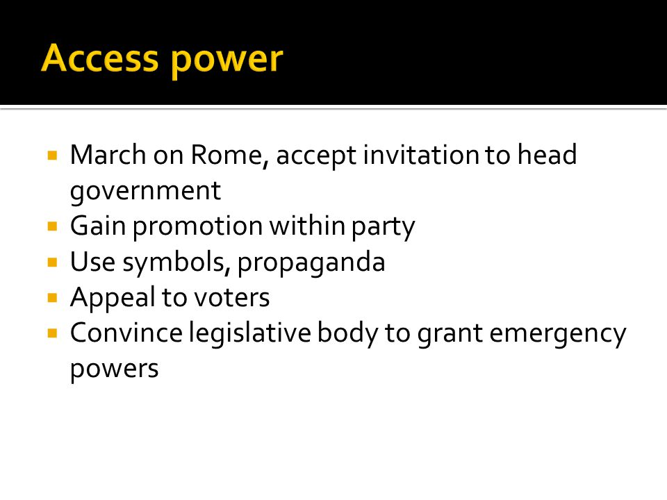  March on Rome, accept invitation to head government  Gain promotion within party  Use symbols, propaganda  Appeal to voters  Convince legislative body to grant emergency powers