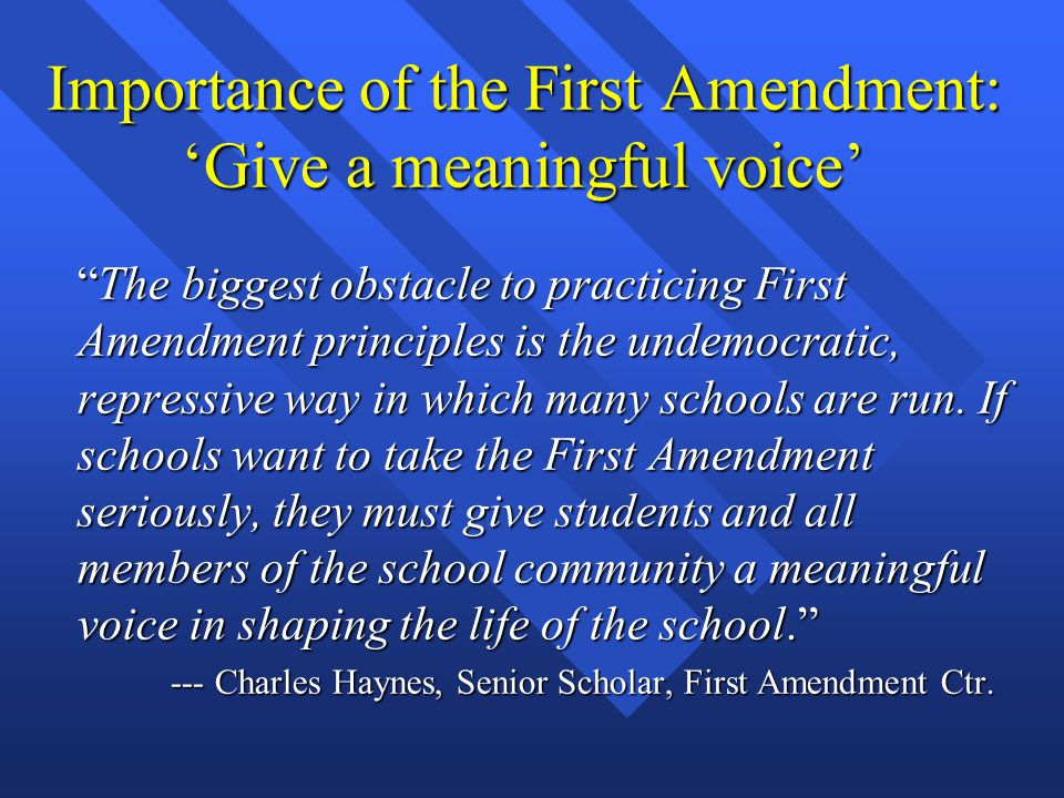 Importance of the First Amendment: 'Give a meaningful voice' The biggest obstacle to practicing First Amendment principles is the undemocratic, repressive way in which many schools are run.