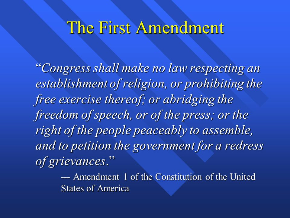 The First Amendment Congress shall make no law respecting an establishment of religion, or prohibiting the free exercise thereof; or abridging the freedom of speech, or of the press; or the right of the people peaceably to assemble, and to petition the government for a redress of grievances. Congress shall make no law respecting an establishment of religion, or prohibiting the free exercise thereof; or abridging the freedom of speech, or of the press; or the right of the people peaceably to assemble, and to petition the government for a redress of grievances. --- Amendment 1 of the Constitution of the United States of America --- Amendment 1 of the Constitution of the United States of America