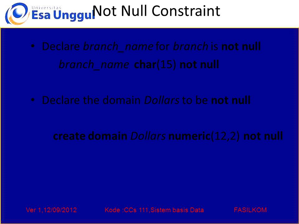 Ver 1,12/09/2012Kode :CCs 111,Sistem basis DataFASILKOM Not Null Constraint Declare branch_name for branch is not null branch_name char(15) not null Declare the domain Dollars to be not null create domain Dollars numeric(12,2) not null