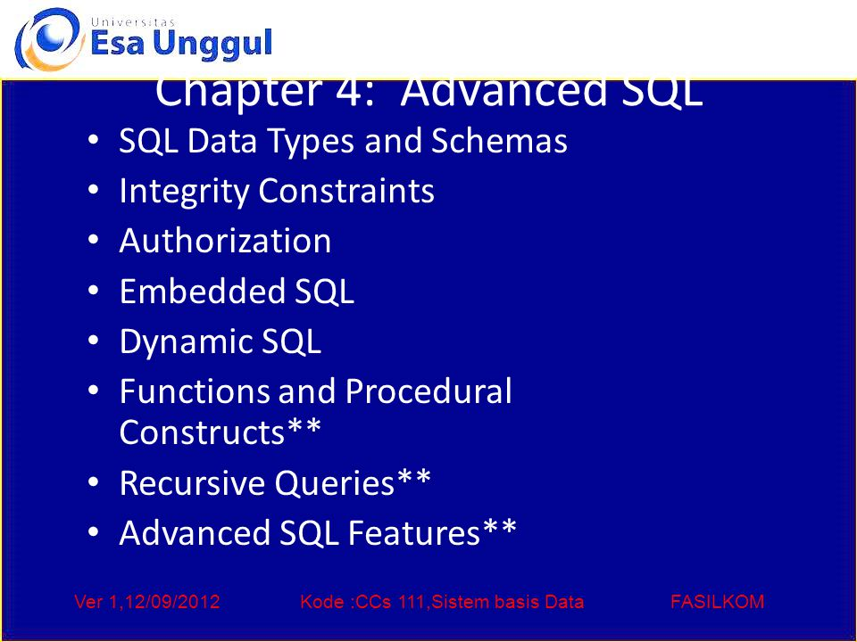 Ver 1,12/09/2012Kode :CCs 111,Sistem basis DataFASILKOM Chapter 4: Advanced SQL SQL Data Types and Schemas Integrity Constraints Authorization Embedded SQL Dynamic SQL Functions and Procedural Constructs** Recursive Queries** Advanced SQL Features**