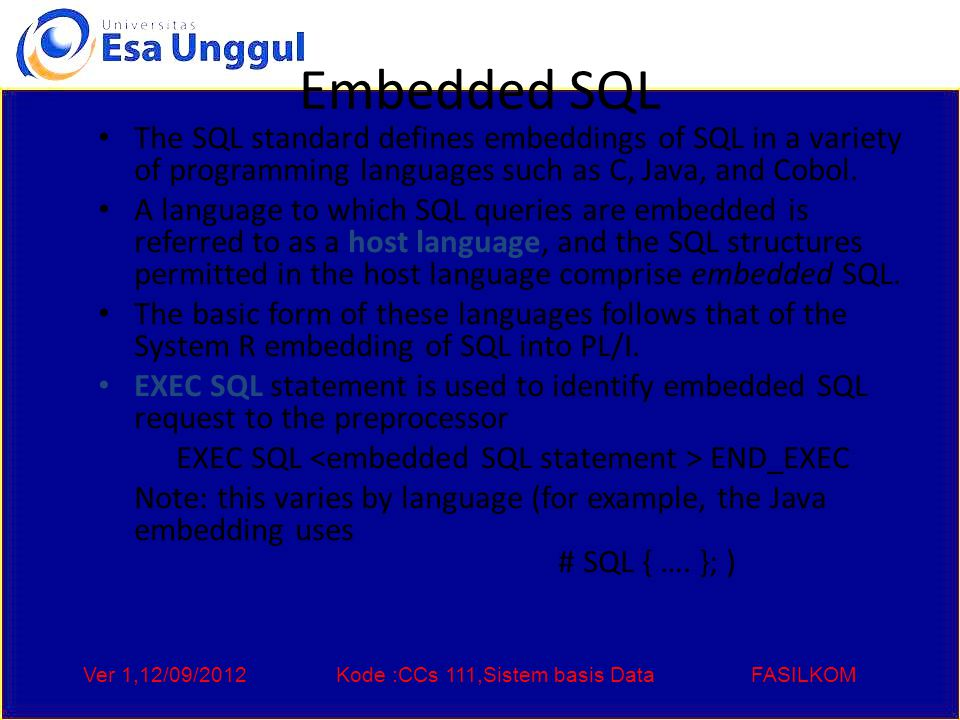 Ver 1,12/09/2012Kode :CCs 111,Sistem basis DataFASILKOM Embedded SQL The SQL standard defines embeddings of SQL in a variety of programming languages such as C, Java, and Cobol.