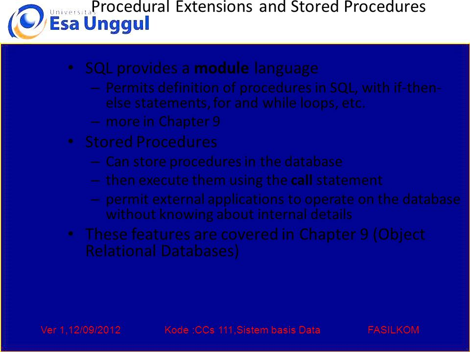 Ver 1,12/09/2012Kode :CCs 111,Sistem basis DataFASILKOM Procedural Extensions and Stored Procedures SQL provides a module language – Permits definition of procedures in SQL, with if-then- else statements, for and while loops, etc.