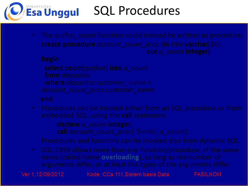 Ver 1,12/09/2012Kode :CCs 111,Sistem basis DataFASILKOM SQL Procedures The author_count function could instead be written as procedure: create procedure account_count_proc (in title varchar(20), out a_count integer) begin select count(author) into a_count from depositor where depositor.customer_name = account_count_proc.customer_name end Procedures can be invoked either from an SQL procedure or from embedded SQL, using the call statement.