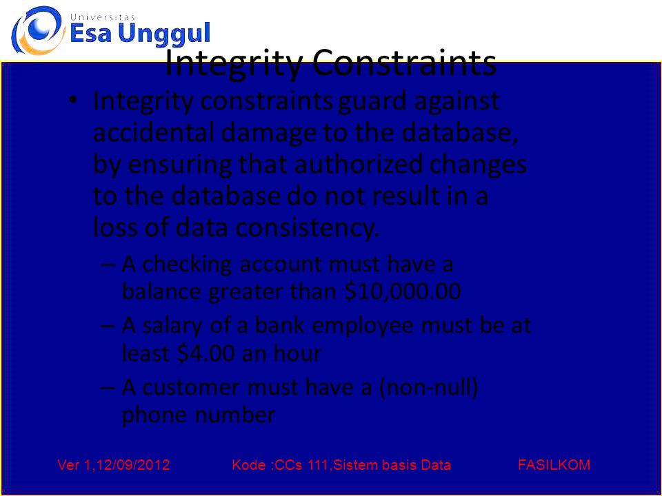 Ver 1,12/09/2012Kode :CCs 111,Sistem basis DataFASILKOM Integrity Constraints Integrity constraints guard against accidental damage to the database, by ensuring that authorized changes to the database do not result in a loss of data consistency.