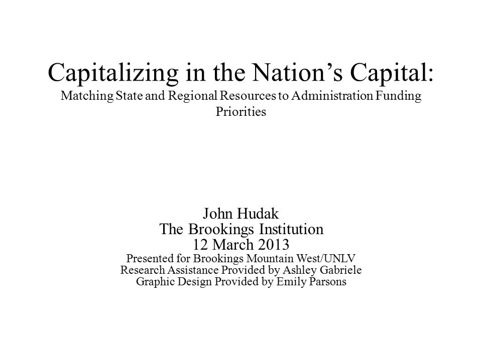 Capitalizing in the Nation's Capital: Matching State and Regional Resources to Administration Funding Priorities John Hudak The Brookings Institution 12 March 2013 Presented for Brookings Mountain West/UNLV Research Assistance Provided by Ashley Gabriele Graphic Design Provided by Emily Parsons