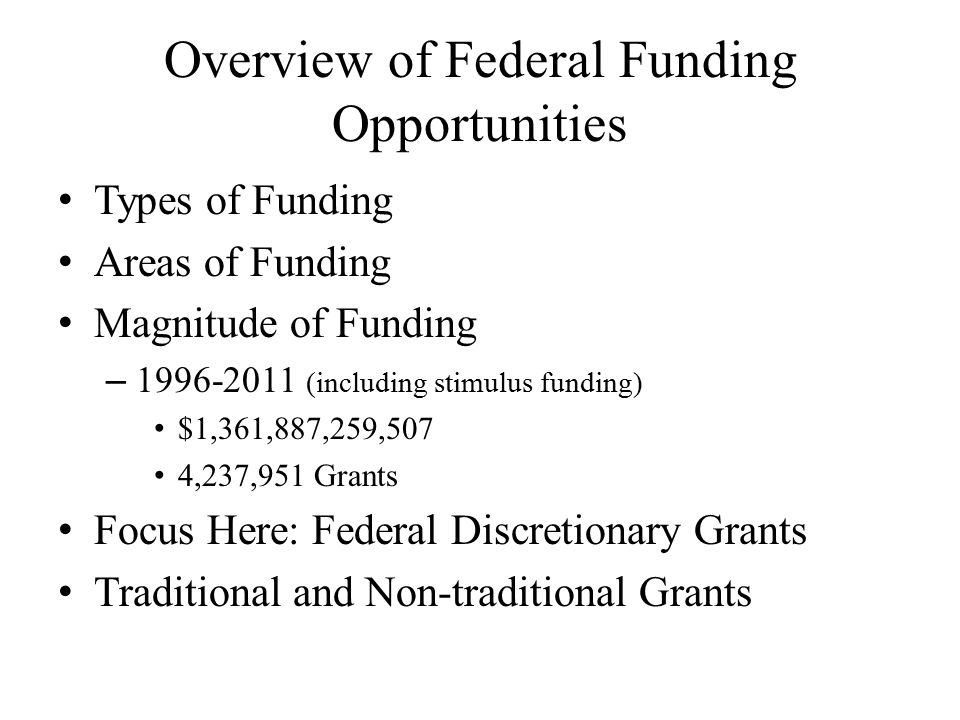 Overview of Federal Funding Opportunities Types of Funding Areas of Funding Magnitude of Funding – 1996-2011 (including stimulus funding) $1,361,887,259,507 4,237,951 Grants Focus Here: Federal Discretionary Grants Traditional and Non-traditional Grants